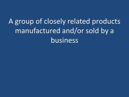 A group of closely related products manufactured and/or sold by a business.