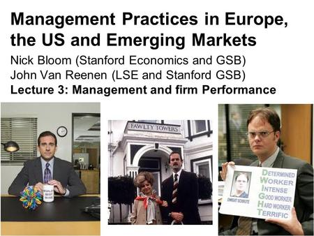 Management Practices in Europe, the US and Emerging Markets Nick Bloom (Stanford Economics and GSB) John Van Reenen (LSE and Stanford GSB) Lecture 3: