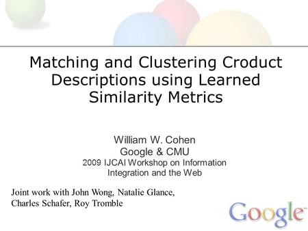 Matching and Clustering Croduct Descriptions using Learned Similarity Metrics William W. Cohen Google & CMU 2009 IJCAI Workshop on Information Integration.