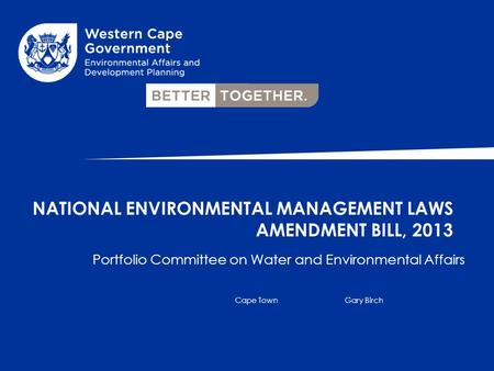 Portfolio Committee on Water and Environmental Affairs Cape TownGary Birch NATIONAL ENVIRONMENTAL MANAGEMENT LAWS AMENDMENT BILL, 2013.