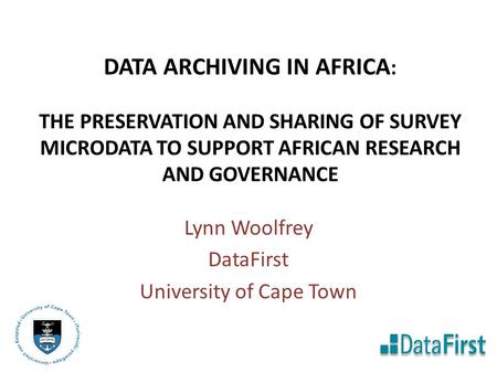 DATA ARCHIVING IN AFRICA : THE PRESERVATION AND SHARING OF SURVEY MICRODATA TO SUPPORT AFRICAN RESEARCH AND GOVERNANCE Lynn Woolfrey DataFirst University.