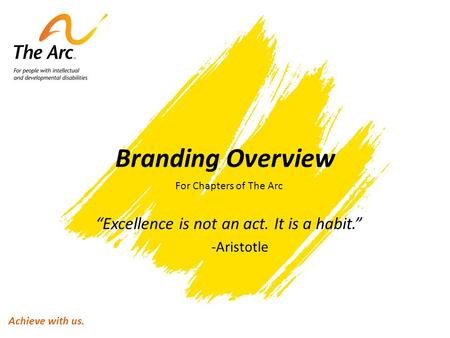 "Branding Overview For Chapters of The Arc ""Excellence is not an act. It is a habit."" -Aristotle Achieve with us."