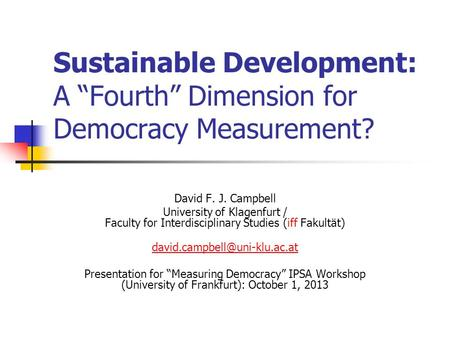"Sustainable Development: A ""Fourth"" Dimension for Democracy Measurement? David F. J. Campbell University of Klagenfurt / Faculty for Interdisciplinary."
