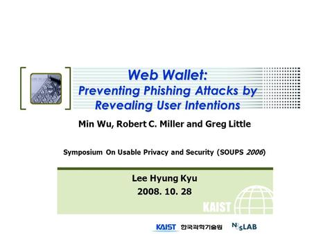 KAIST Web Wallet: Preventing Phishing Attacks by Revealing User Intentions Min Wu, Robert C. Miller and Greg Little Symposium On Usable Privacy and Security.