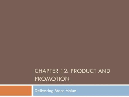 CHAPTER 12: PRODUCT AND PROMOTION Delivering More Value.