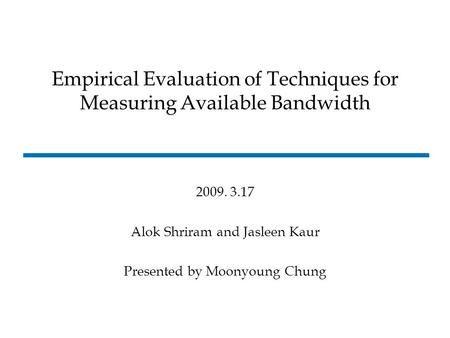 2009. 3.17 Alok Shriram and Jasleen Kaur Presented by Moonyoung Chung Empirical Evaluation of Techniques for Measuring Available Bandwidth.