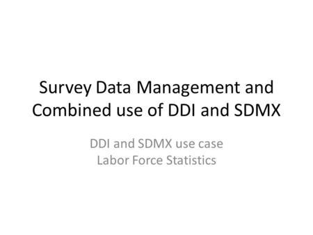 Survey Data Management and Combined use of DDI and SDMX DDI and SDMX use case Labor Force Statistics.