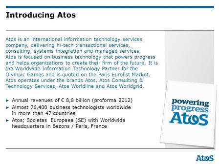 Introducing Atos Atos is an international information technology services company, delivering hi-tech transactional services, consulting, systems integration.