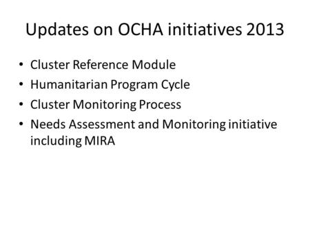 Updates on OCHA initiatives 2013 Cluster Reference Module Humanitarian Program Cycle Cluster Monitoring Process Needs Assessment and Monitoring initiative.