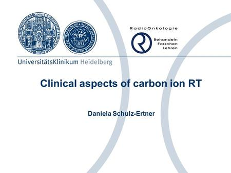 Clinical aspects of carbon ion RT Daniela Schulz-Ertner.