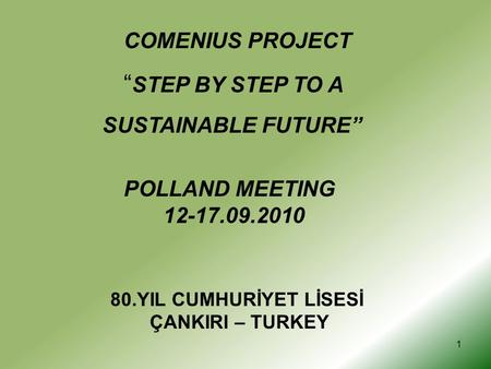 "1 COMENIUS PROJECT "" STEP BY STEP TO A SUSTAINABLE FUTURE"" POLLAND MEETING 12-17.09.2010 80.YIL CUMHURİYET LİSESİ ÇANKIRI – TURKEY."