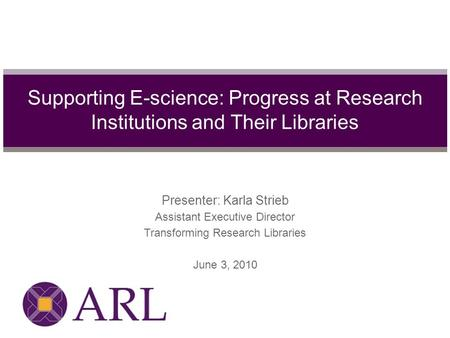 Presenter: Karla Strieb Assistant Executive Director Transforming Research Libraries June 3, 2010 Supporting E-science: Progress at Research Institutions.