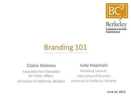 Branding 101 Claire Holmes Associate Vice Chancellor for Public Affairs, University of California, Berkeley June 14, 2012 Judy Hopelain Marketing Lecturer,