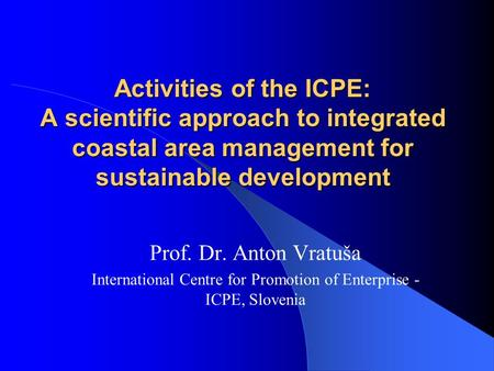 Activities of the ICPE: A scientific approach to integrated coastal area management for sustainable development Prof. Dr. Anton Vratuša International Centre.