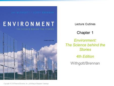 Copyright © 2008 Pearson Education, Inc., publishing as Benjamin Cummings Lecture Outlines Chapter 1 Environment: The Science behind the Stories 4th Edition.