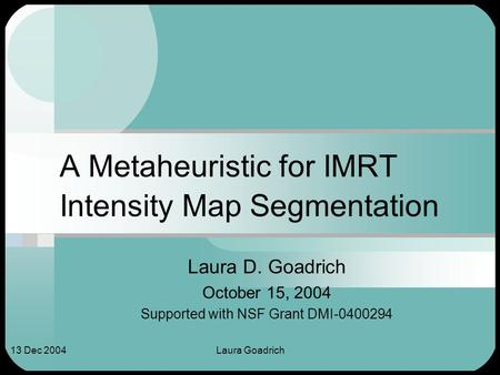 Laura Goadrich13 Dec 2004 A Metaheuristic for IMRT Intensity Map Segmentation Laura D. Goadrich October 15, 2004 Supported with NSF Grant DMI-0400294.