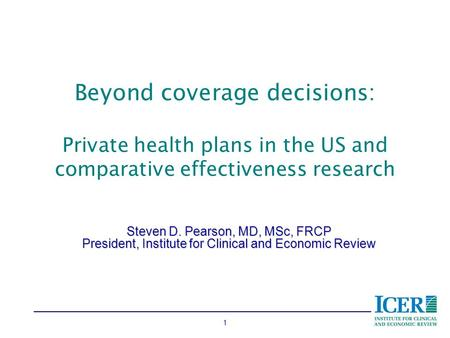 1 Beyond coverage decisions: Private health plans in the US and comparative effectiveness research Steven D. Pearson, MD, MSc, FRCP President, Institute.