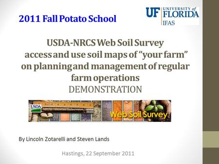 "USDA-NRCS Web Soil Survey access and use soil maps of ""your farm"" on planning and management of regular farm operations DEMONSTRATION By Lincoln Zotarelli."