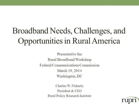 Broadband Needs, Challenges, and Opportunities in Rural America Presented to the Rural Broadband Workshop Federal Communications Commission March 19, 2014.