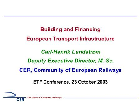 1 The Voice of European Railways Building and Financing European Transport Infrastructure Carl-Henrik Lundstrøm Deputy Executive Director, M. Sc. CER,