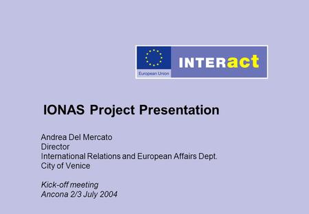 Andrea Del Mercato Director International Relations and European Affairs Dept. City of Venice Kick-off meeting Ancona 2/3 July 2004 IONAS Project Presentation.