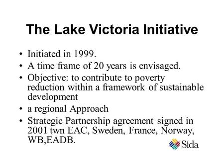 The Lake Victoria Initiative Initiated in 1999. A time frame of 20 years is envisaged. Objective: to contribute to poverty reduction within a framework.