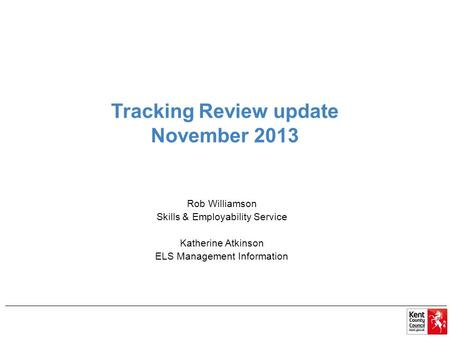 Tracking Review update November 2013 Rob Williamson Skills & Employability Service Katherine Atkinson ELS Management Information.