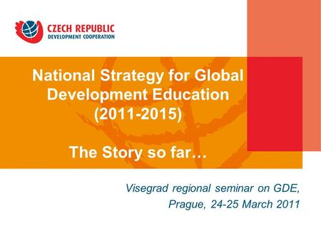 National Strategy for Global Development Education (2011-2015) The Story so far… in the Czech Republic Visegrad regional seminar on GDE, Prague, 24-25.