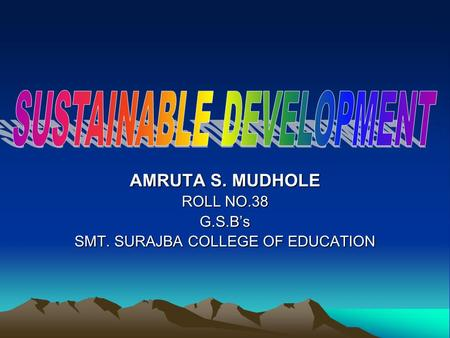 AMRUTA S. MUDHOLE ROLL NO.38 G.S.B's SMT. SURAJBA COLLEGE OF EDUCATION.