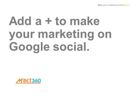 Make your marketing social.Add a + Add a + to make your marketing on Google social.