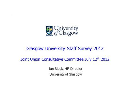 Glasgow University Staff Survey 2012 Joint Union Consultative Committee July 12 th 2012 Ian Black, HR Director University of Glasgow.