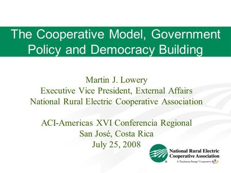 The Cooperative Model, Government Policy and Democracy Building Martin J. Lowery Executive Vice President, External Affairs National Rural Electric Cooperative.