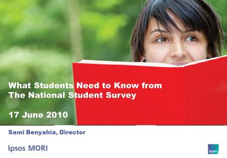 1 What Students Need to Know from The National Student Survey 17 June 2010 Sami Benyahia, Director.