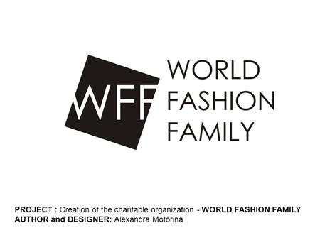 PROJECT : Creation of the charitable organization - WORLD FASHION FAMILY AUTHOR and DESIGNER: Alexandra Motorina.