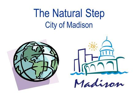 "The Natural Step City of Madison. What is Sustainability? ""Sustainable Development is development that meets the needs of the present without compromising."