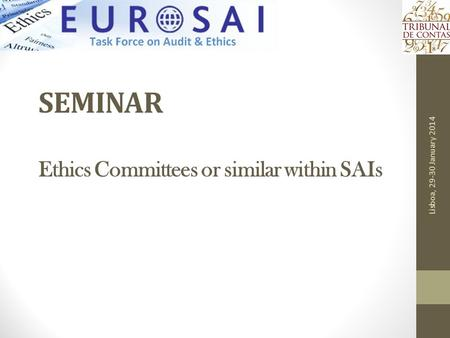 SEMINAR Ethics Committees or similar within SAIs Lisboa, 29-30 January 2014.