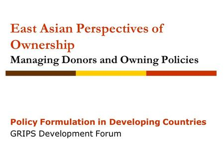 East Asian Perspectives of Ownership Managing Donors and Owning <strong>Policies</strong> <strong>Policy</strong> Formulation in Developing Countries GRIPS Development Forum.