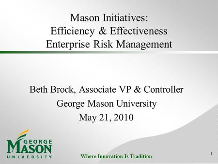 Where Innovation Is Tradition Mason Initiatives: Efficiency & Effectiveness Enterprise Risk Management Beth Brock, Associate VP & Controller George Mason.