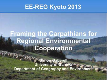 EE-REG Kyoto 2013 Framing the Carpathians for Regional Environmental Cooperation Simon Gaberell University of Geneva Department of Geography and Environment.