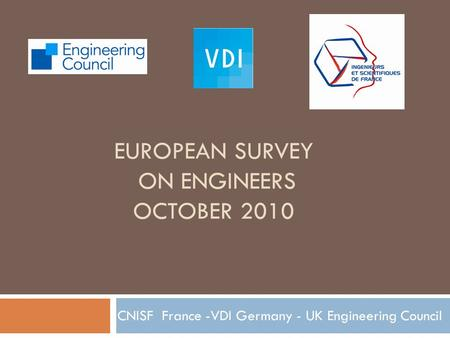 EUROPEAN SURVEY ON ENGINEERS OCTOBER 2010 CNISF France -VDI Germany - UK Engineering Council.