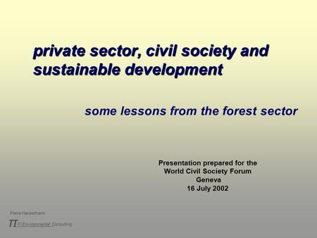 Pi Environmental Consulting π Pierre Hauselmann private sector, civil society and sustainable development some lessons from the forest sector Presentation.