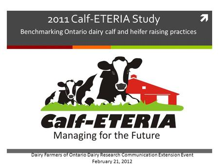  2011 Calf-ETERIA Study Benchmarking Ontario dairy calf and heifer raising practices Dairy Farmers of Ontario Dairy Research Communication Extension Event.
