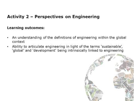 Activity 2 – Perspectives on Engineering Learning outcomes: An understanding of the definitions of engineering within the global context Ability to articulate.