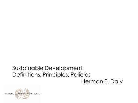 Sustainable Development: Definitions, Principles, Policies Herman E. Daly.