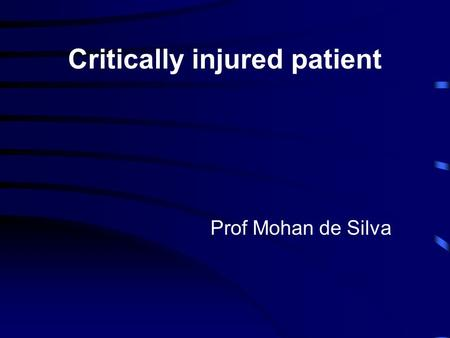 Critically injured patient Prof Mohan de Silva.