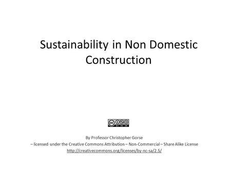 Sustainability in Non Domestic Construction By Professor Christopher Gorse – licensed under the Creative Commons Attribution – Non-Commercial – Share Alike.