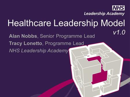 Alan Nobbs, Senior Programme Lead Tracy Lonetto, Programme Lead NHS Leadership Academy Healthcare Leadership Model v1.0.