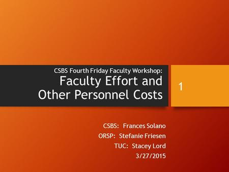 CSBS Fourth Friday Faculty Workshop: Faculty Effort and Other Personnel Costs CSBS: Frances Solano ORSP: Stefanie Friesen TUC: Stacey Lord 3/27/2015 1.
