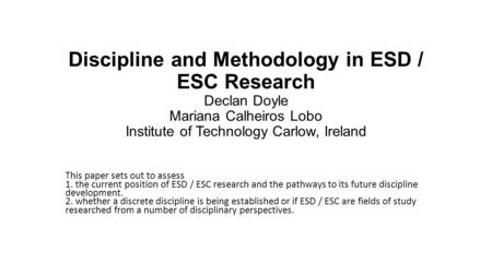 Discipline and Methodology in ESD / ESC Research Declan Doyle Mariana Calheiros Lobo Institute of Technology Carlow, Ireland This paper sets out to assess.