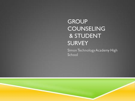 GROUP COUNSELING & STUDENT SURVEY Simon Technology Academy High School.
